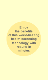 Enjoy the benefits of this world-beating health screening technology with results in minutes